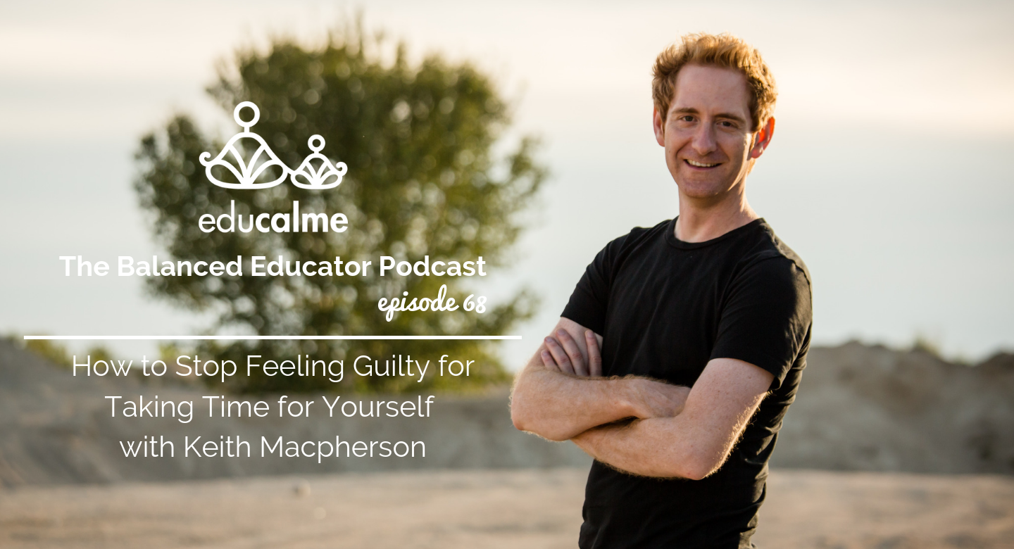 68. How to Stop Feeling Guilty for Taking Time for Yourself with Keith Macpherson