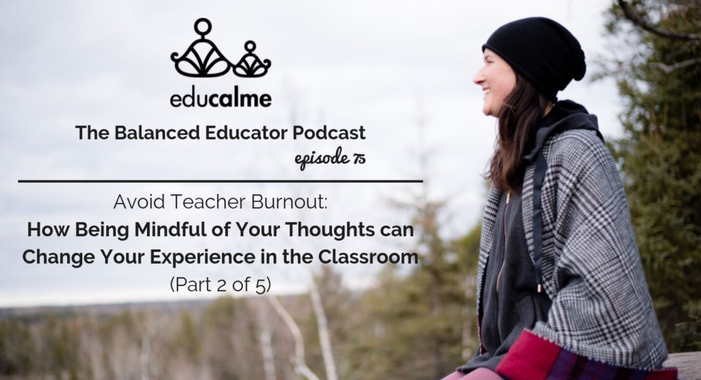 75. Avoid Teacher Burnout: How Being Mindful of Your Thoughts can Change Your Experience in the Classroom (Part 2 of 5)