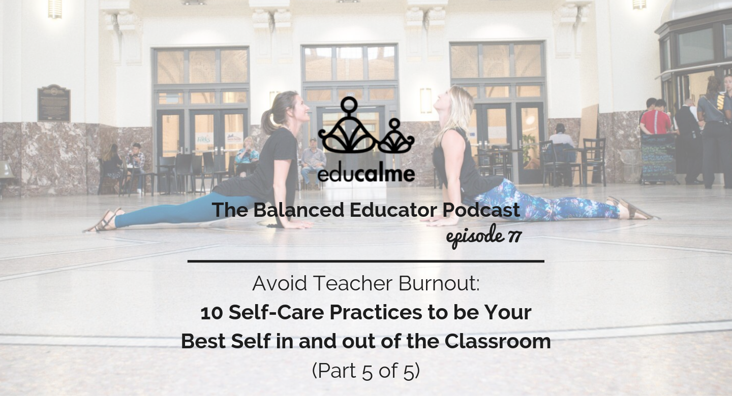 78. Avoid Teacher Burnout: 10 Self-Care Practices to be Your Best Self in and out of the Classroom (Part 5 of 5)