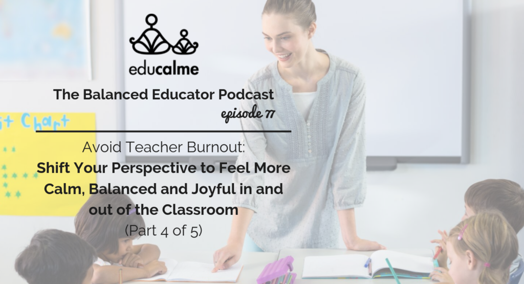 77. Avoid Teacher Burnout: Shift Your Perspective to Feel More Calm, Balanced and Joyful in and out of the Classroom (Part 4 of 5)